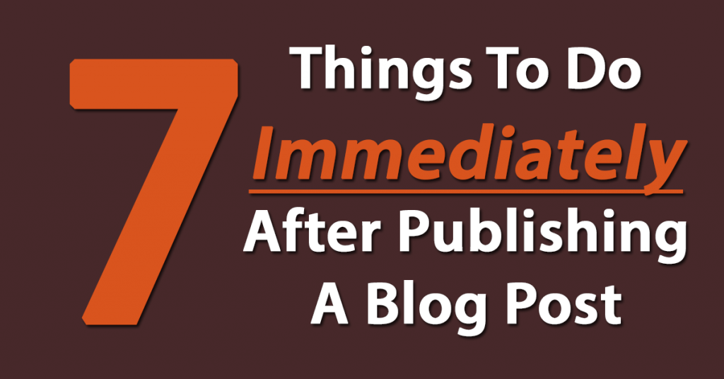Seven Things To Do Immediately After Publishing A Blog Post