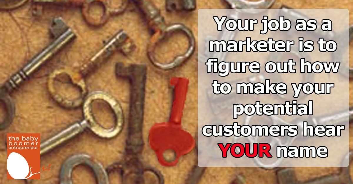 Your job as a marketer is to figure out how to make your potential customers hear YOUR name across the crowded room.