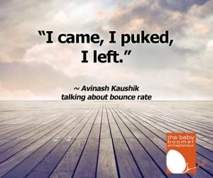 "Avinash Kaushik, Google's Analytics guru describes bounce rate as,  ""I came, I puked, I left."""