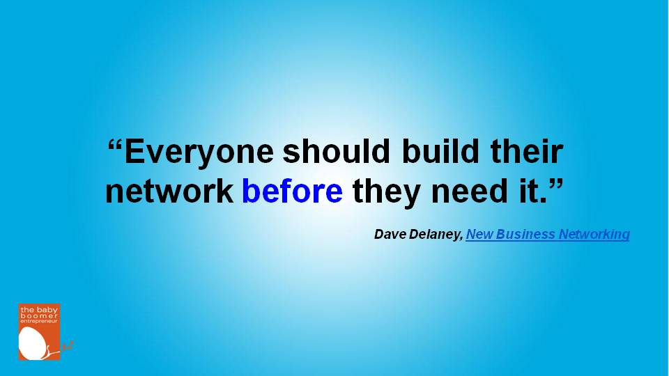 """Everyone should build their network before they need it."" Dave Delaney"