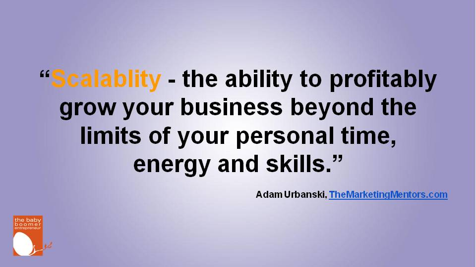 """Scalablity - the ability to profitably grow your business beyond the limits of your personal time, energy and skills."" Adam Urbanski."