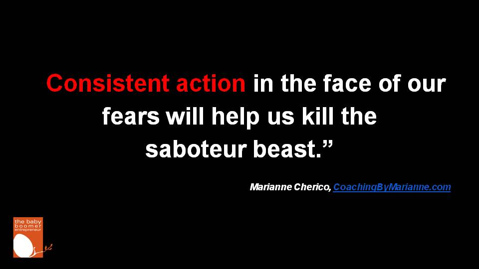 """Consistent action in the face of our fears will help us kill the saboteur beast."" Marianne Cherico"