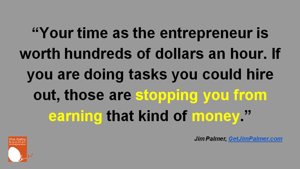 """Your time as the entrepreneur is worth hundreds of dollars an hour. If you are doing tasks you could hire out, those are stopping you from earning that kind of money."" Jim Palmer"