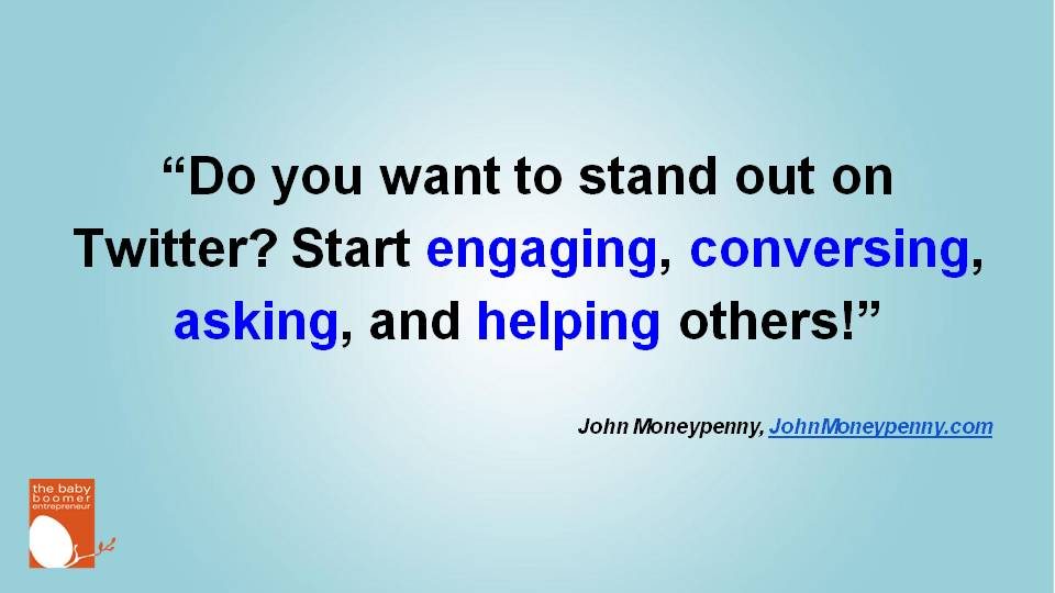 """Do you want to stand out on Twitter? Start engaging, conversing, asking, and helping others!"" John Moneypenny"