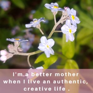 I'm a better mother when I live an authentic, creative life.