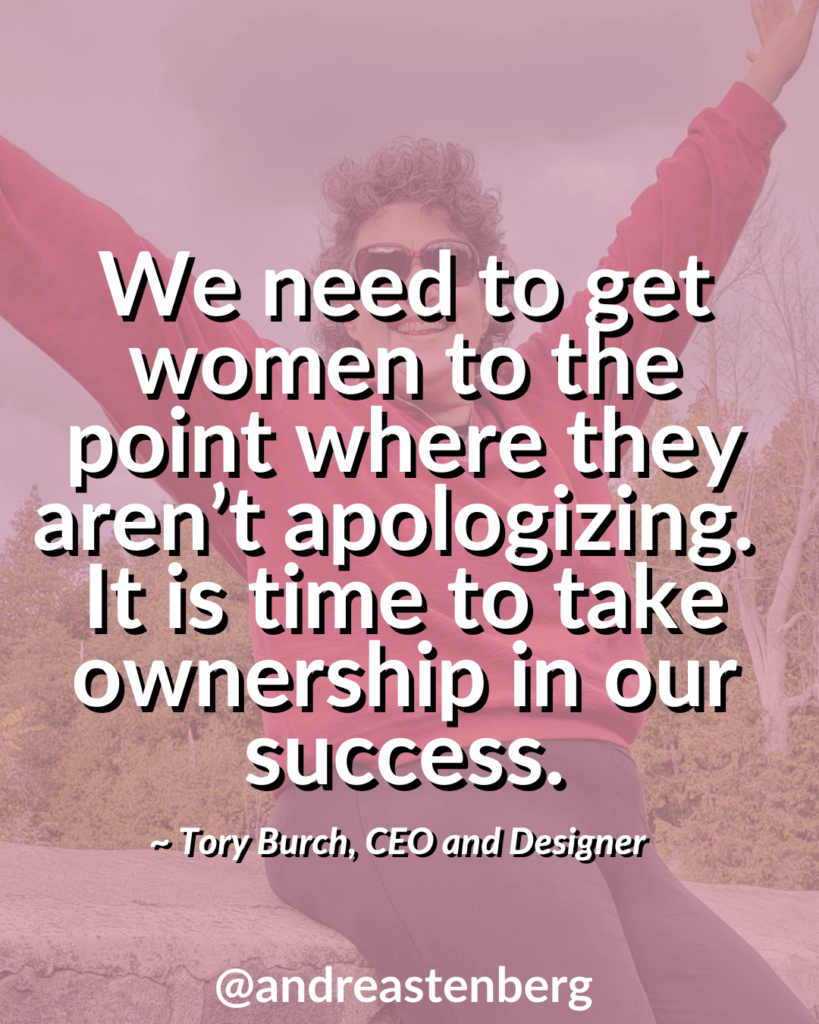 We need to get women to the point where they aren't apologizing.  It is time to take ownership in our success. ~ Tory Burch, CEO and Designer